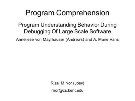Program Comprehension Program Understanding Behavior During Debugging Of Large Scale Software Anneliese von Mayrhauser (Andrews) and A. Marie Vans Rizal.