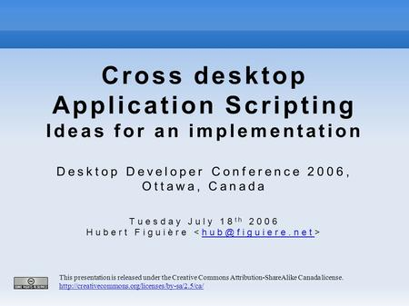 Cross desktop Application Scripting Ideas for an implementation Desktop Developer Conference 2006, Ottawa, Canada Tuesday July 18 th 2006 Hubert Figuière.