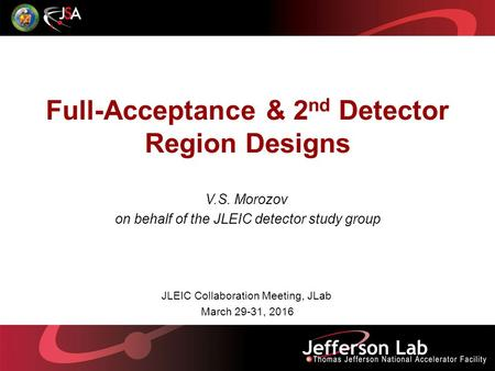 Full-Acceptance & 2 nd Detector Region Designs V.S. Morozov on behalf of the JLEIC detector study group JLEIC Collaboration Meeting, JLab March 29-31,