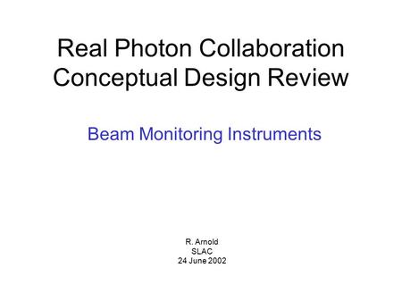 R. Arnold SLAC 24 June 2002 Real Photon Collaboration Conceptual Design Review Beam Monitoring Instruments.