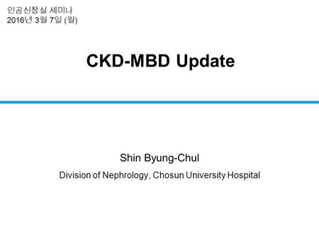 CKD-MBD Update Shin Byung-Chul Division of Nephrology, Chosun University Hospital 인공신장실 세미나 2016 년 3 월 7 일 ( 월 )