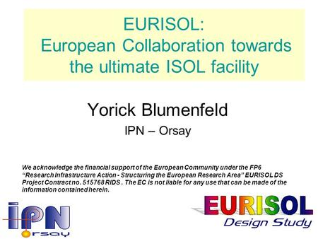 EURISOL: European Collaboration towards the ultimate ISOL facility Yorick Blumenfeld IPN – Orsay We acknowledge the financial support of the European Community.