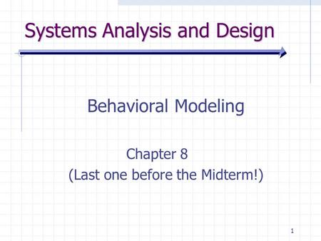 1 Systems Analysis and Design Behavioral Modeling Chapter 8 (Last one before the Midterm!)