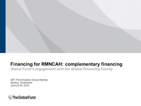 GFF Third Investors Group Meeting Geneva, Switzerland June 23-24, 2016 Financing for RMNCAH: complementary financing Global Fund's engagement with the.