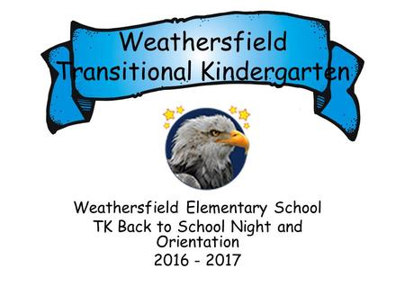 Weathersfield Transitional <strong>Kindergarten</strong> Weathersfield Elementary School TK Back to School Night and <strong>Orientation</strong> 2016 - 2017.