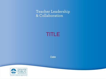 TITLE Date. What is Teacher Leadership & Collaboration? Lead without leaving the classroom Magnifying a great teacher's impact Real-time actionable feedback.