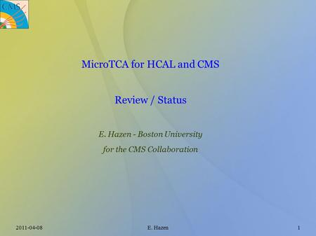 2011-04-08E. Hazen1 MicroTCA for HCAL and CMS Review / Status E. Hazen - Boston University for the CMS Collaboration.