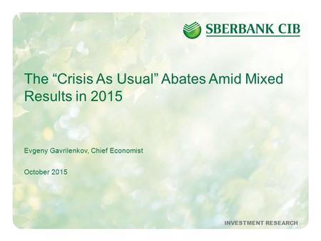 "1October 2015INVESTMENT RESEARCH The ""Crisis As Usual"" Abates Amid Mixed Results in 2015 Evgeny Gavrilenkov, Chief Economist October 2015 INVESTMENT RESEARCH."