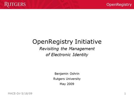 OpenRegistry MACE-Dir 5/18/09 1 OpenRegistry Initiative Revisiting the Management of Electronic Identity Benjamin Oshrin Rutgers University May 2009.