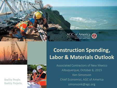 Construction Spending, Labor & Materials Outlook Associated Contractors of New Mexico Albuquerque, October 6, 2015 Ken Simonson Chief Economist, AGC of.