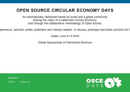 CONTACT Website: oscedays.org OPEN SOURCE CIRCULAR ECONOMY DAYS. An internationally distributed hands-on event and a global community sharing the vision.
