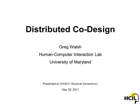 Distributed Co-Design Greg Walsh Human-Computer Interaction Lab University of Maryland Presented to CHI2011 Doctoral Consortium, May 26, 2011.