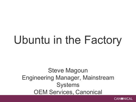Ubuntu in the Factory Steve Magoun Engineering Manager, Mainstream Systems OEM Services, Canonical.