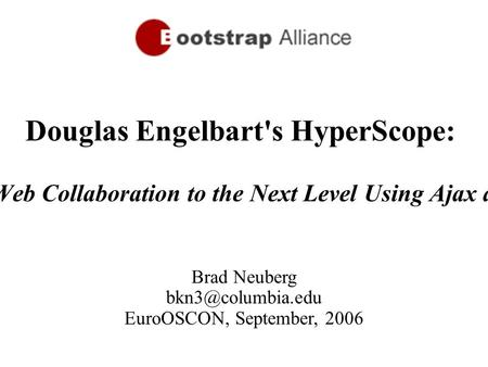 1 Brad Neuberg EuroOSCON, September, 2006 Douglas Engelbart's HyperScope: Taking Web Collaboration to the Next Level Using Ajax and Dojo.