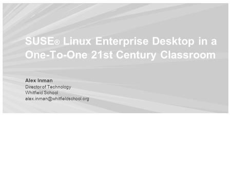 SUSE ® Linux Enterprise Desktop in a One-To-One 21st Century Classroom Alex Inman Director of Technology Whitfield School