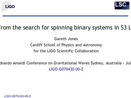 LIGO-G070430-00-Z Results from the search for spinning binary systems in S3 LIGO data Gareth Jones Cardiff School of Physics and Astronomy for the LIGO.