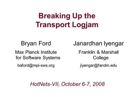 Breaking Up the Transport Logjam Bryan Ford Max Planck Institute for Software Systems Janardhan Iyengar Franklin & Marshall College.