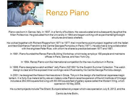 Renzo Piano Piano was born in Genoa, Italy, in 1937, in a family of builders. He was educated and subsequently taught at the Milan Politecnico. He graduated.