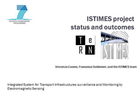 ISTIMES project status and outcomes Integrated System for Transport Infrastructures surveillance and Monitoring by Electromagnetic Sensing Vincenzo Cuomo,