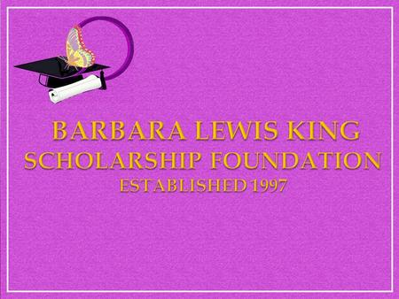 In 1997, The Barbara Lewis King Scholarship Foundation was founded by Thena Norman with the divine idea of providing an opportunity to invest in the.