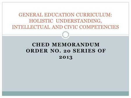 CHED MEMORANDUM ORDER NO. 20 SERIES OF 2013 GENERAL EDUCATION CURRICULUM: HOLISTIC UNDERSTANDING, INTELLECTUAL AND CIVIC COMPETENCIES.