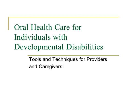 Oral Health Care for Individuals with Developmental Disabilities Tools and Techniques for Providers and Caregivers.