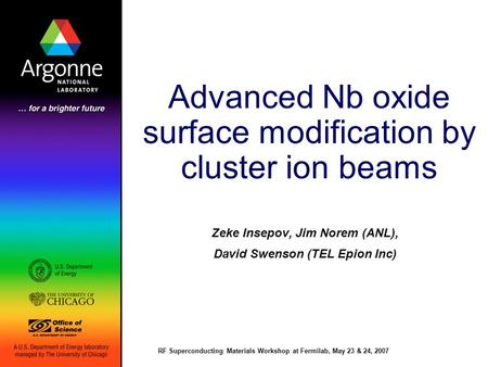 RF Superconducting Materials Workshop at Fermilab, May 23 & 24, 2007 Advanced Nb oxide surface modification by cluster ion beams Zeke Insepov, Jim Norem.
