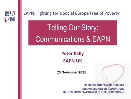 EAPN: Fighting for a Social Europe Free of Poverty Telling Our Story: Communications & EAPN EUROPEAN ANTI-POVERTY NETWORK RÉSEAU EUROPÉEN DES ASSOCIATIONS.