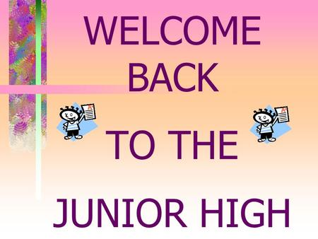 WELCOME BACK TO <strong>THE</strong> JUNIOR HIGH. JUNIOR HIGH: AN OVERVIEW.