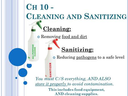 C H 10 - C LEANING AND S ANITIZING You must C/S everything, AND ALSO store it properly to avoid contamination. This includes food equipment, AND cleaning.