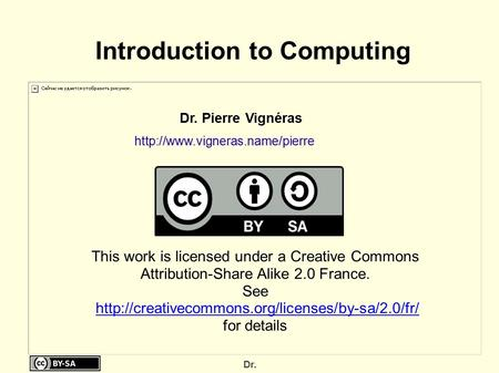 Dr. Introduction to Computing Dr. Pierre Vignéras This work is licensed under a Creative Commons Attribution-Share Alike.