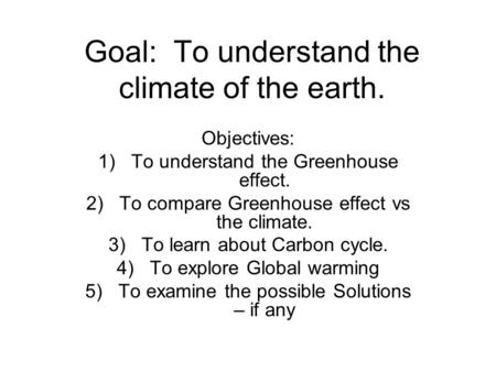 Goal: To understand the climate of the earth. Objectives: 1)To understand the Greenhouse effect. 2)To compare Greenhouse effect vs the climate. 3)To learn.