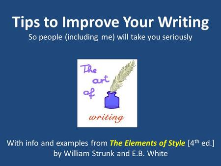 Tips to Improve Your Writing So people (including me) will take you seriously With info and examples from The Elements of Style [4 th ed.] by William Strunk.