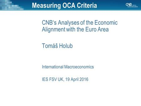 Measuring OCA Criteria CNB's Analyses of the Economic Alignment with the Euro Area Tomáš Holub International Macroeconomics IES FSV UK, 19 April 2016.