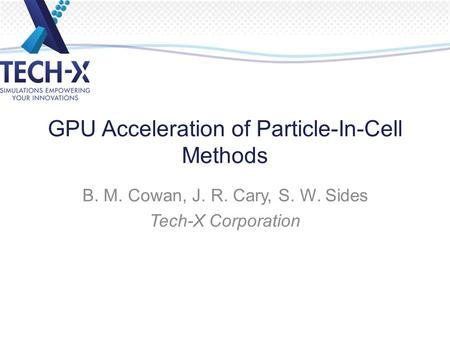 GPU Acceleration of Particle-In-Cell Methods B. M. Cowan, J. R. Cary, S. W. Sides Tech-X Corporation.