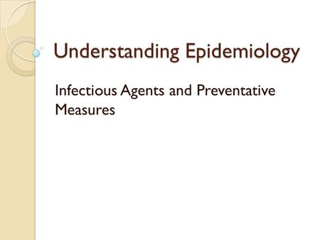 Understanding Epidemiology Infectious Agents and Preventative Measures.