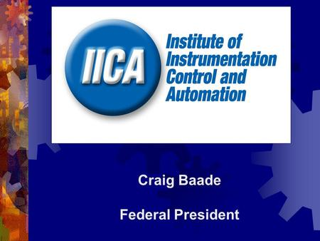 Craig Baade Federal President. WELCOME TO THE IICA  The Institute of Instrumentation, Control and Automation Australia (IICA) is a national non-profit.