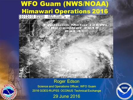 WFO Guam (NWS/NOAA) Himawari Operations 2016 Roger Edson Science and Operations Officer, WFO Guam 2016 GOES-R/JPSS OCONUS Technical Exchange 29 June 2016.