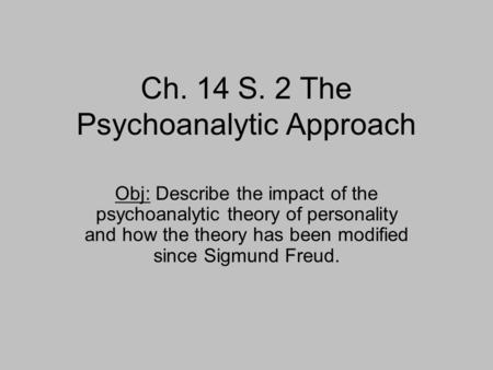 Ch. 14 S. 2 The Psychoanalytic Approach Obj: Describe the impact of the psychoanalytic theory of personality and how the theory has been modified since.