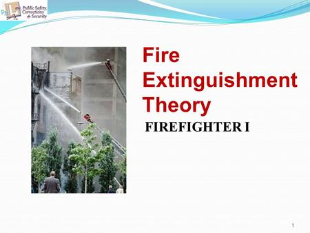 Fire Extinguishment Theory FIREFIGHTER I 1. 2 Copyright and Terms of Service Copyright © Texas Education Agency, 2011. These materials are copyrighted.
