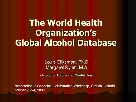 The World Health Organization's Global Alcohol Database Presentation to Canadian Collaborating Workshop, Ottawa, Ontario October 23-24, 2009 Louis Gliksman,
