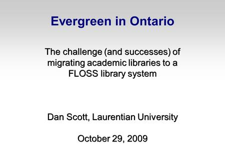 Evergreen in Ontario The challenge (and successes) of migrating academic libraries to a FLOSS library system Dan Scott, Laurentian University October 29,