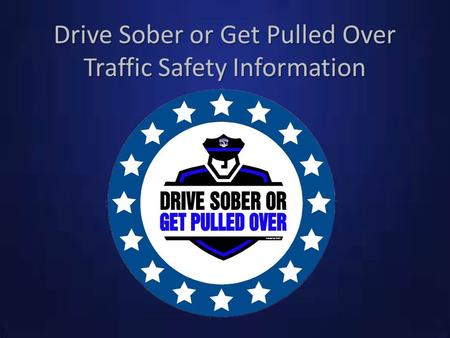 Drive Sober or Get Pulled Over Traffic Safety Information.