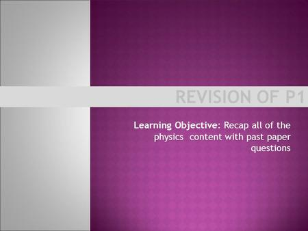 REVISION OF P1 Learning Objective: Recap all of the physics content with past paper questions.