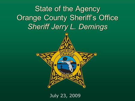 State of the Agency Orange County Sheriff's Office Sheriff Jerry L. Demings July 23, 2009.