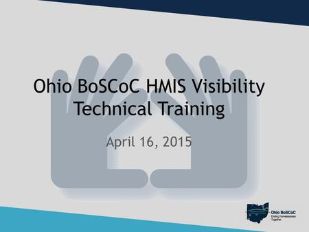 Ohio BoSCoC HMIS Visibility Technical Training April 16, 2015.