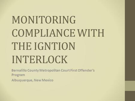 MONITORING COMPLIANCE WITH THE IGNTION INTERLOCK Bernalillo County Metropolitan Court First Offender's Program Albuquerque, New Mexico.