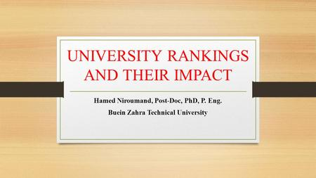 UNIVERSITY RANKINGS AND THEIR IMPACT Hamed Niroumand, Post-Doc, PhD, P. Eng. Buein Zahra Technical University.