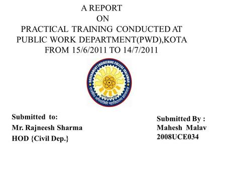 A REPORT ON PRACTICAL TRAINING CONDUCTED AT PUBLIC WORK DEPARTMENT(PWD),KOTA FROM 15/6/2011 TO 14/7/2011 Submitted to: Mr. Rajneesh Sharma HOD {Civil Dep.}