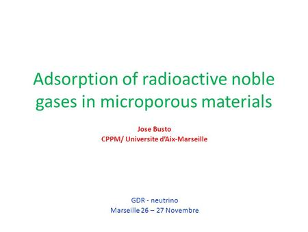 Adsorption of radioactive noble gases in microporous materials Jose Busto CPPM/ Universite d'Aix-Marseille GDR - neutrino Marseille 26 – 27 Novembre.